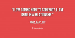love coming home to somebody, I love being in a relationship.""