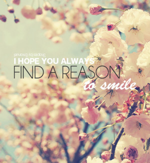 hope you always find a reason o smile.