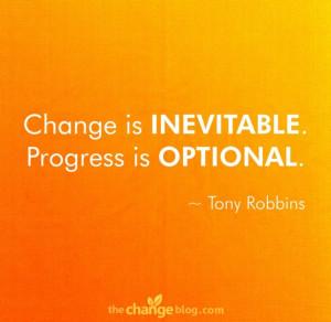 """Change is inevitable. Progress is optional."""" ~ Tony Robbins"""
