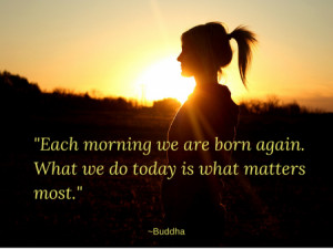 "... we are born again. What we do today is what matters most."" ~Buddha"