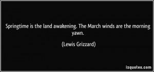 ... land awakening. The March winds are the morning yawn. - Lewis Grizzard