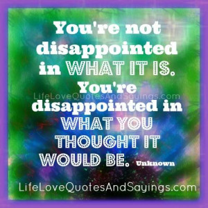 You're not disappointed in what it is. You're disappointed in what ...