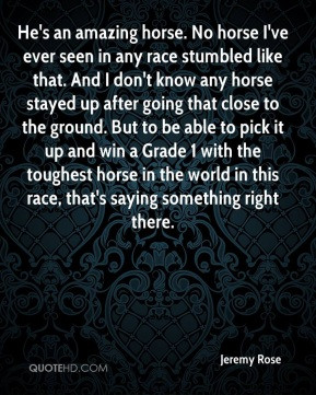 Jeremy Rose - He's an amazing horse. No horse I've ever seen in any ...