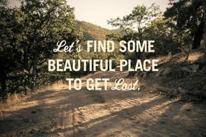 quotes lets find some beautiful place to get lost Life Quotes 259 Lets ...