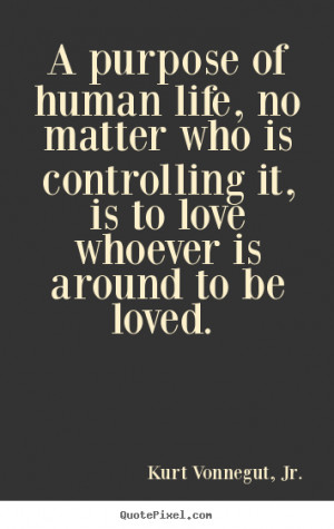 Make picture quotes about love - A purpose of human life, no matter ...