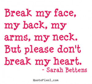 Break my face, my back, my arms, my neck. But please don't break my ...