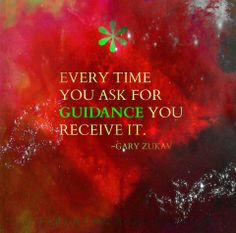 Every time you ask for Guidance, you Receive it. Gary Zukav ... Ask ...
