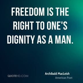 Archibald MacLeish - Freedom is the right to one's dignity as a man.
