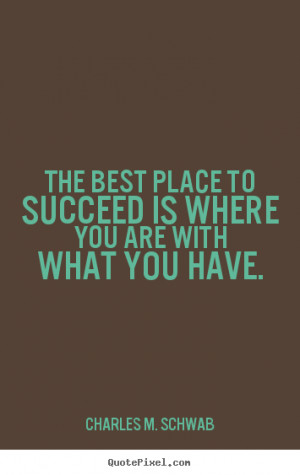 Charles M. Schwab picture quotes - The best place to succeed is where ...
