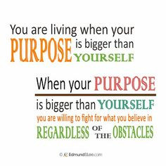 is bigger than YOURSELF. When your PURPOSE is bigger than YOURSELF ...