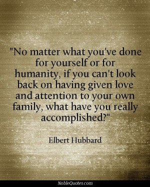 ... your own family, what have you really accomplished? - Elbert Hubbard