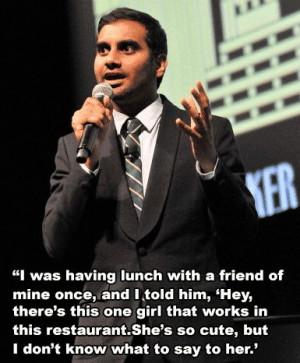 ... in a while.   11 Essential Pieces Of Dating Advice From Aziz Ansari