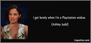 get lonely when I'm a Playstation widow. - Ashley Judd