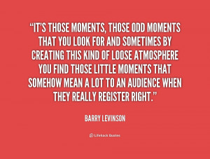 quote-Barry-Levinson-its-those-moments-those-odd-moments-that-196313 ...