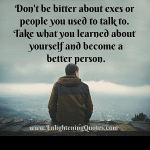 Don't be bitter about exes or people you used to talk to ...