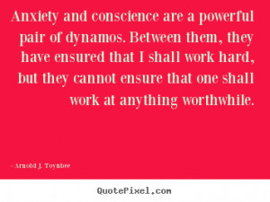 Arnold J. Toynbee picture quotes - Anxiety and conscience are a ...