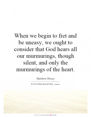 When we begin to fret and be uneasy, we ought to consider that God ...