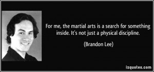 For me, the martial arts is a search for something inside. It's not ...