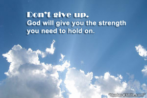 Do not give up. God will give you the strength you need to hold on.