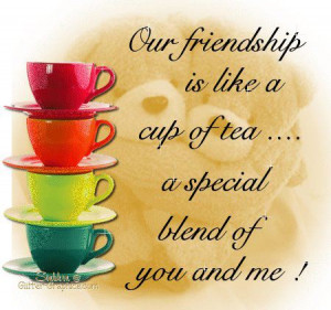 Our friendship is like a cup of tea. A special blend of you and me