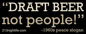 """Draft beer, not people!"""" -1960s peace slogan"""