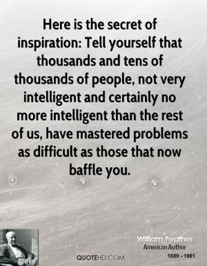 Here is the secret of inspiration: Tell yourself that thousands and ...