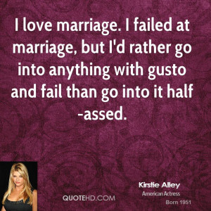 ... -alley-actress-quote-i-love-marriage-i-failed-at-marriage-but.jpg