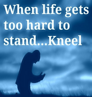 When life gets too hard to stand…Kneel