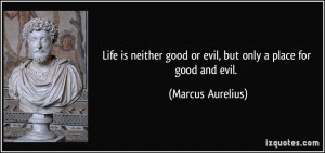 Life is neither good or evil, but only a place for good and evil ...