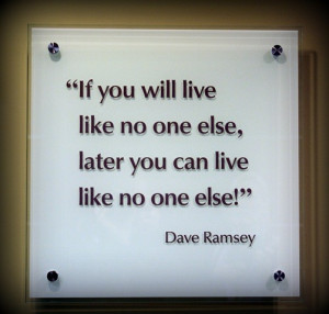 If you will live like no one else, later you can live like no one else ...