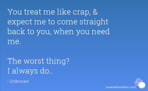 You treat me like crap, & expect me to come straight back to you, when ...