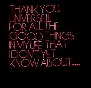 Quotes Picture: thank you universe!!! for all the good things in my ...