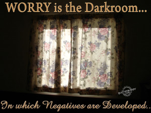 Worry is the darkroom in which negatives are developed.