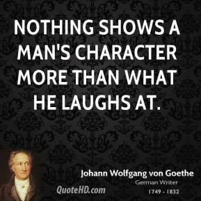... Goethe - Nothing shows a man's character more than what he laughs at