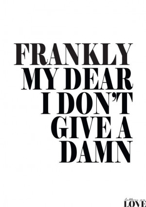 ... this. Frankly My Dear I Don't Give A Damn Black and by lettersonlove