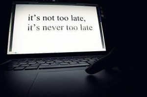 It's not too late it's never too late