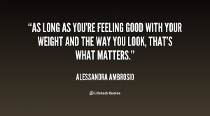 As long as you're feeling good with your weight and the way you look ...