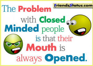 The problem with closed minded people is that their mouth is always ...