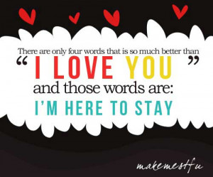 ... much better than I love you, and those words are, I'm here to stay