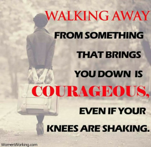 Have the courage to walk away!