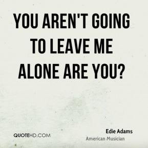 Edie Adams - You aren't going to leave me alone are you?