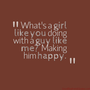 What's a girl like you doing with a guy like me?