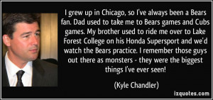 Chicago, so I've always been a Bears fan. Dad used to take me to Bears ...
