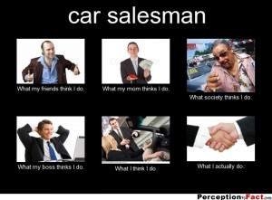 car salesman What my friends think I do. What my mom thinks I do ...