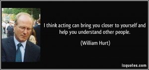 think acting can bring you closer to yourself and help you ...