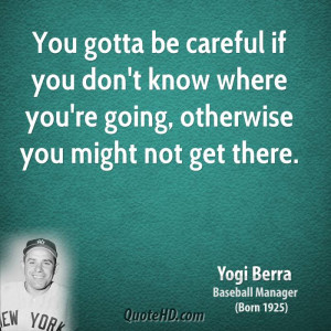 You gotta be careful if you don't know where you're going, otherwise ...