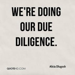 Alicia Dlugosh - We're doing our due diligence.