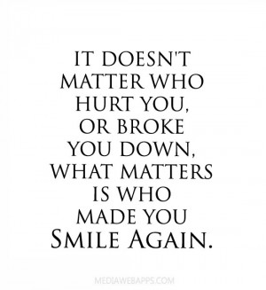 matter who hurt you, or broke you down, what matters is who made you ...