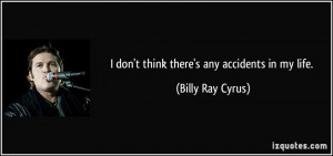 don't think there's any accidents in my life. - Billy Ray Cyrus