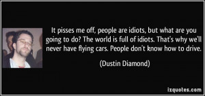 are idiots, but what are you going to do? The world is full of idiots ...